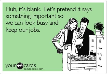 Huh, it's blank.  Let's pretend it says something important sowe can look busy andkeep our jobs.