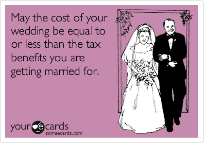 May the cost of your wedding be equal to or less than the tax benefits you are  getting married for.
