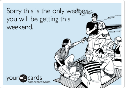 Sorry this is the only weeneryou will be getting thisweekend.