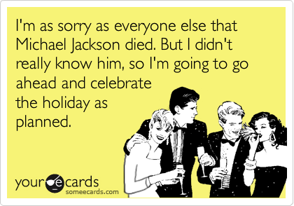 I'm as sorry as everyone else that Michael Jackson died. But I didn't really know him, so I'm going to go ahead and celebrate