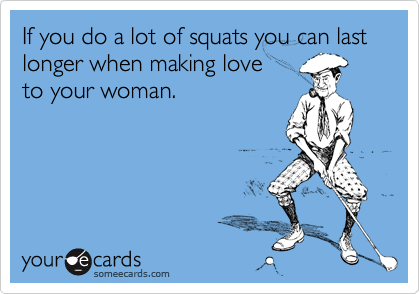 If you do a lot of squats you can last longer when making love 