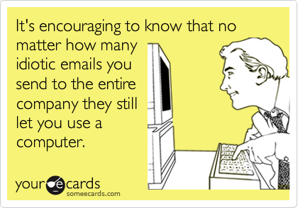 It's encouraging to know that no matter how manyidiotic emails yousend to the entirecompany they stilllet you use acomputer.