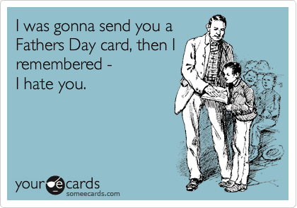 I was gonna send you a Fathers Day card, then I remembered - I hate you.