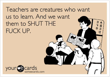 Teachers are creatures who want us to learn. And we want  them to SHUT THE FUCK UP.