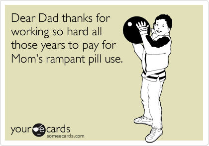 Dear Dad thanks for working so hard all those years to pay for Mom's rampant pill use.