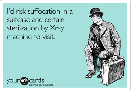 I'd risk suffocation in a suitcase and certain sterilzation by Xray machine to visit.