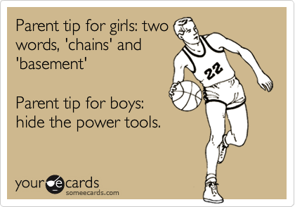 Parent tip for girls: two words, 'chains' and 'basement'  Parent tip for boys: hide the power tools.