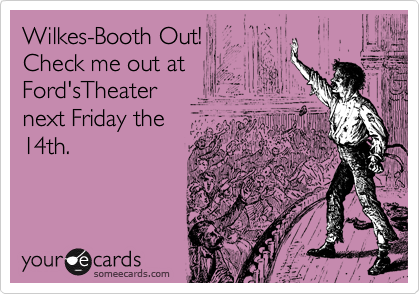 Wilkes-Booth Out!Check me out at Ford'sTheater next Friday the 14th.