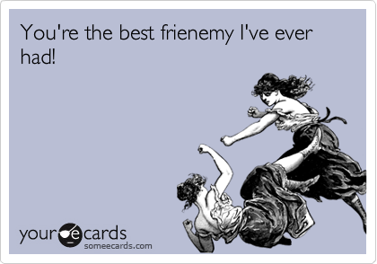 You're the best frienemy I've ever had!