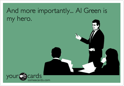 And more importantly... Al Green is my hero.