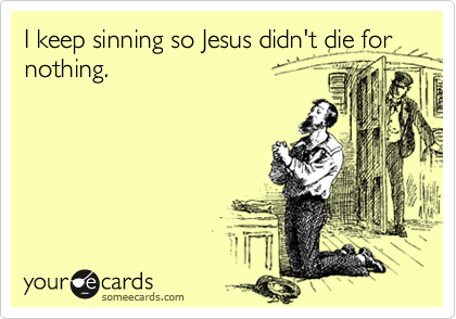 I keep sinning so Jesus didn't die for nothing.