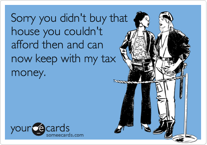 Sorry you didn't buy thathouse you couldn'tafford then and cannow keep with my taxmoney.