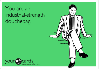 You are an industrial-strengthdouchebag.