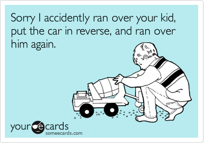 Sorry I accidently ran over your kid, put the car in reverse, and ran over him again.