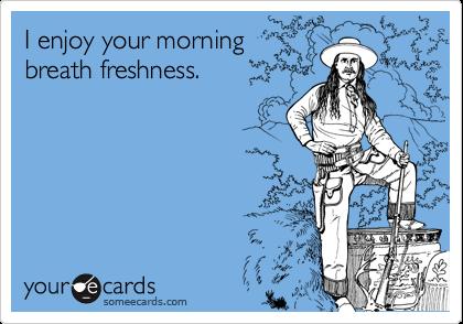 I enjoy your morning breath freshness.