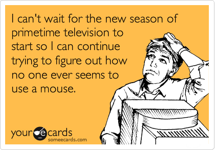 I can't wait for the new season of primetime television to start so I can continue trying to figure out how no one ever seems to use a mouse.