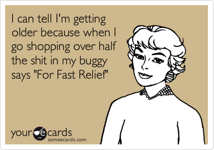 """I can tell I'm gettingolder because when Igo shopping over halfthe shit in my buggysays """"For Fast Relief"""""""