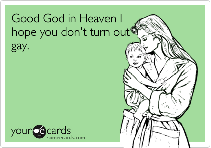 Good God in Heaven Ihope you don't turn outgay.