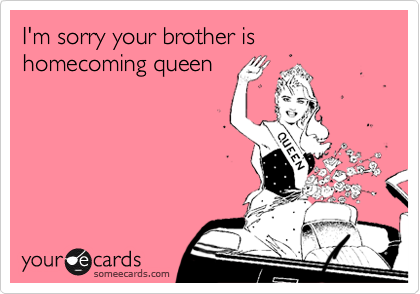 I'm sorry your brother is homecoming queen