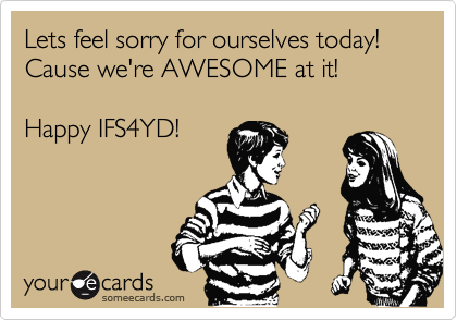 Lets feel sorry for ourselves today! Cause we're AWESOME at it! Happy IFS4YD!