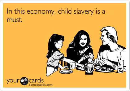 In this economy, child slavery is a must.