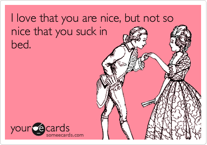 I love that you are nice, but not so nice that you suck in bed.