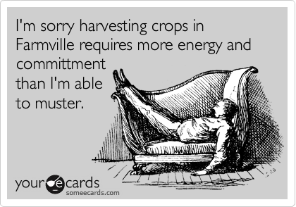 I'm sorry harvesting crops in Farmville requires more energy and committment than I'm able to muster.