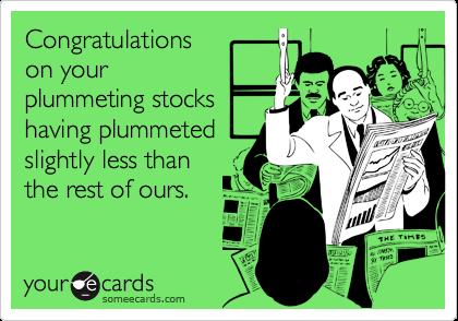 Congratulationson yourplummeting stockshaving plummetedslightly less thanthe rest of ours.