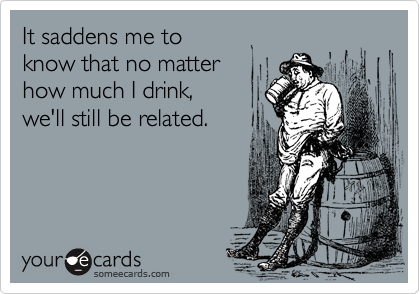 It saddens me to know that no matter how much I drink, we'll still be related.