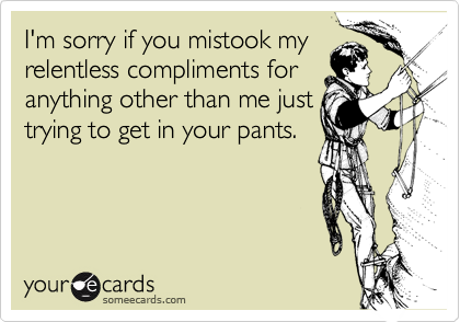 I'm sorry if you mistook myrelentless compliments foranything other than me justtrying to get in your pants.