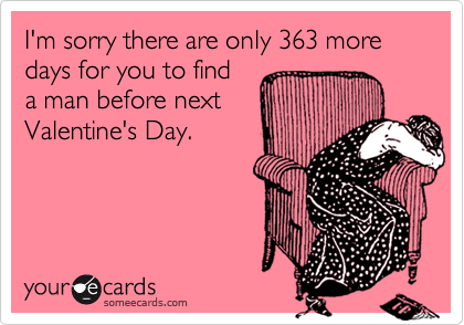 I'm sorry there are only 363 more days for you to find a man before next Valentine's Day.