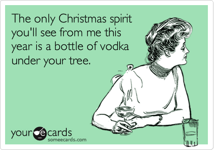 The only Christmas spirit  you'll see from me this  year is a bottle of vodka  under your tree.