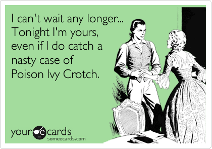 I can't wait any longer...  Tonight I'm yours,  even if I do catch a nasty case of   Poison Ivy Crotch.