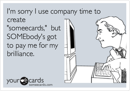 I'm sorry I use company time to create
