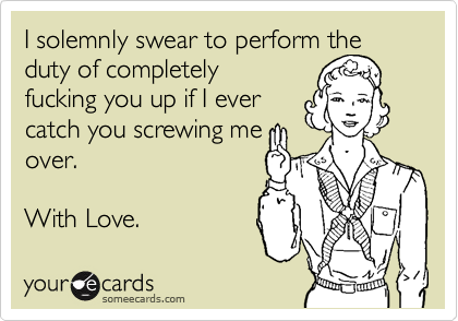 I solemnly swear to perform the duty of completely fucking you up if I evercatch you screwing meover.  With Love.