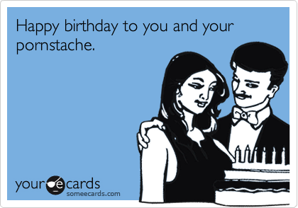 Happy birthday to you and your pornstache.
