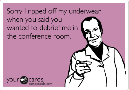 Sorry I ripped off my underwear when you said you wanted to debrief me in the conference room.