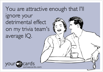You are attractive enough that I'll ignore your