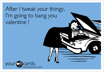 After I tweak your thingy,I'm going to bang youvalentine !