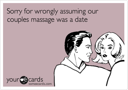 Sorry for wrongly assuming our couples massage was a date