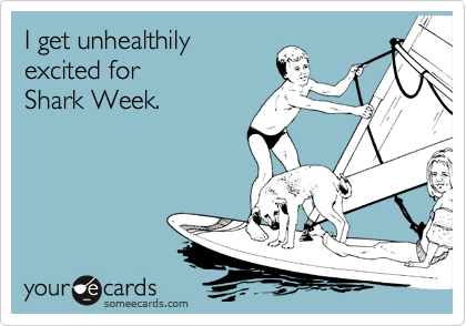 I get unhealthily excited for  Shark Week.