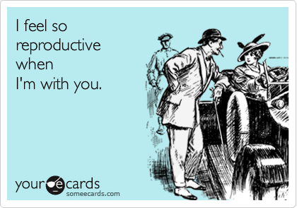 I feel so reproductive  when I'm with you.