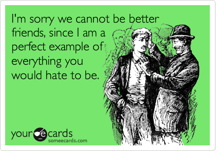 I'm sorry we cannot be betterfriends, since I am aperfect example ofeverything youwould hate to be.