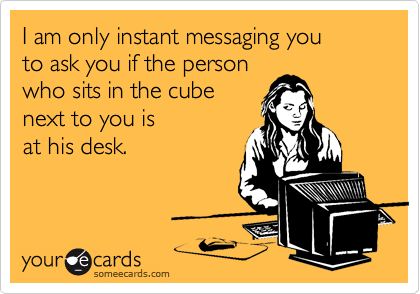 I am only instant messaging you to ask you if the person who sits in the cube next to you is at his desk.