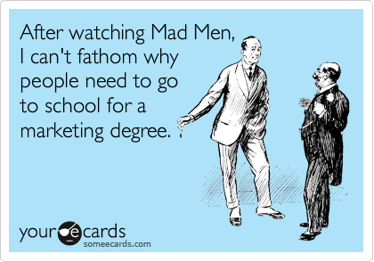 After watching Mad Men, I can't fathom why people need to go to school for a marketing degree.