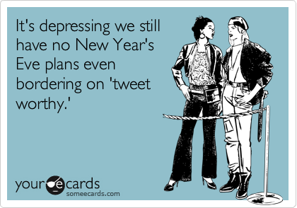It's depressing we still have no New Year's Eve plans even bordering on 'tweet worthy.'