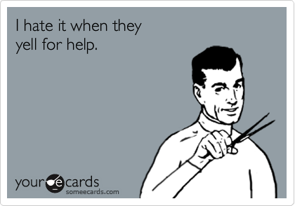 I hate it when they yell for help.