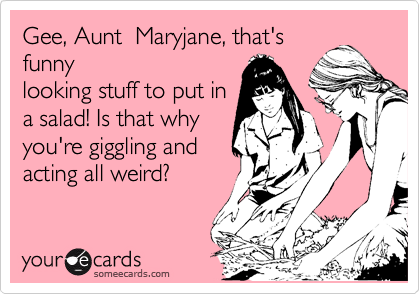Gee, Aunt  Maryjane, that's funny looking stuff to put in a salad! Is that why you're giggling and acting all weird?