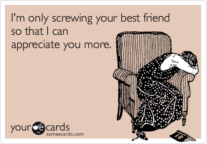 I'm only screwing your best friend so that I can