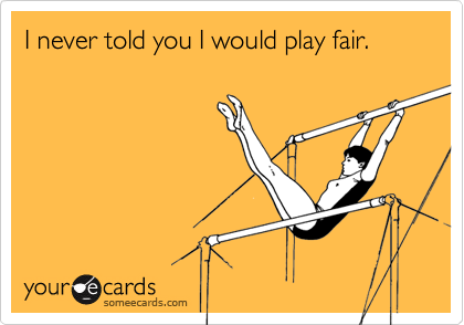 I never told you I would play fair.